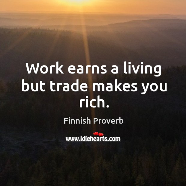 Work earns a living but trade makes you rich. Finnish Proverbs Image