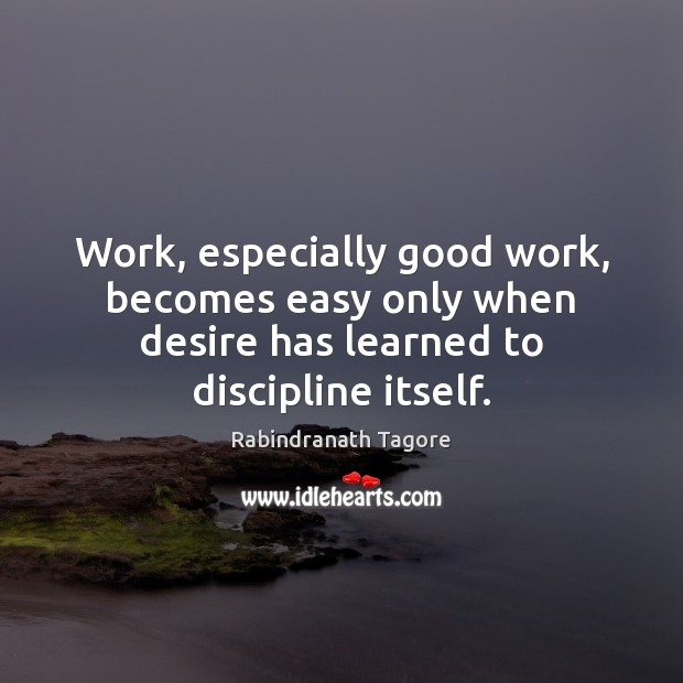 Work, especially good work, becomes easy only when desire has learned to Rabindranath Tagore Picture Quote
