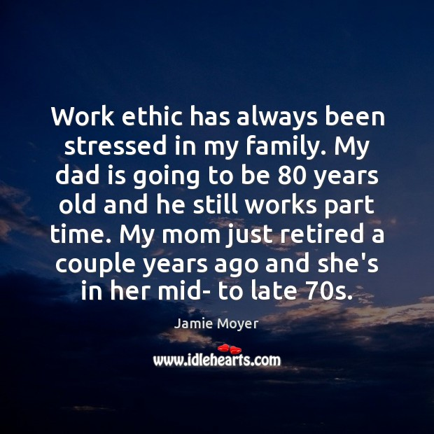 Work ethic has always been stressed in my family. My dad is Dad Quotes Image