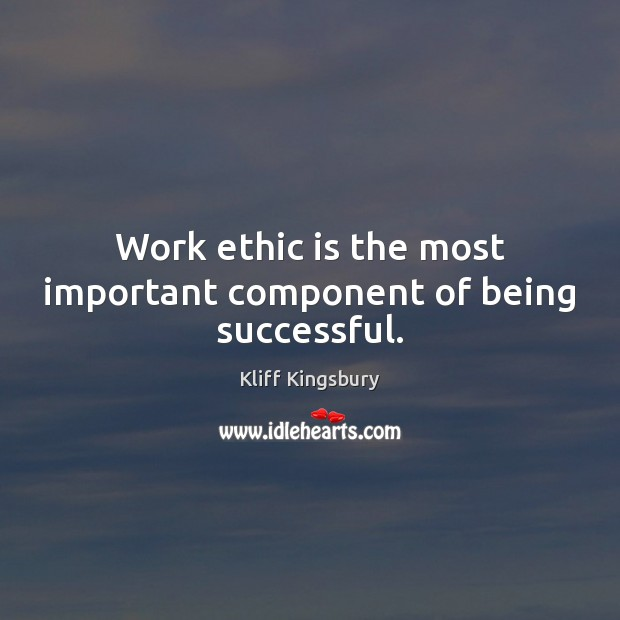 Work ethic is the most important component of being successful. Being Successful Quotes Image