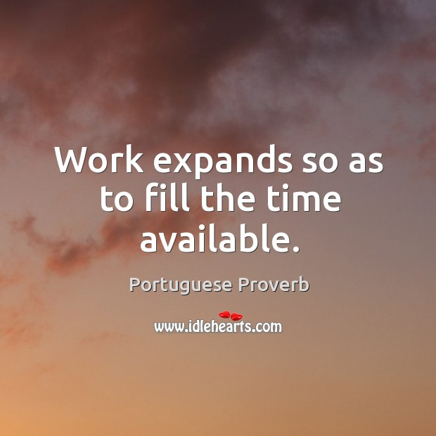 Work expands so as to fill the time available. Image