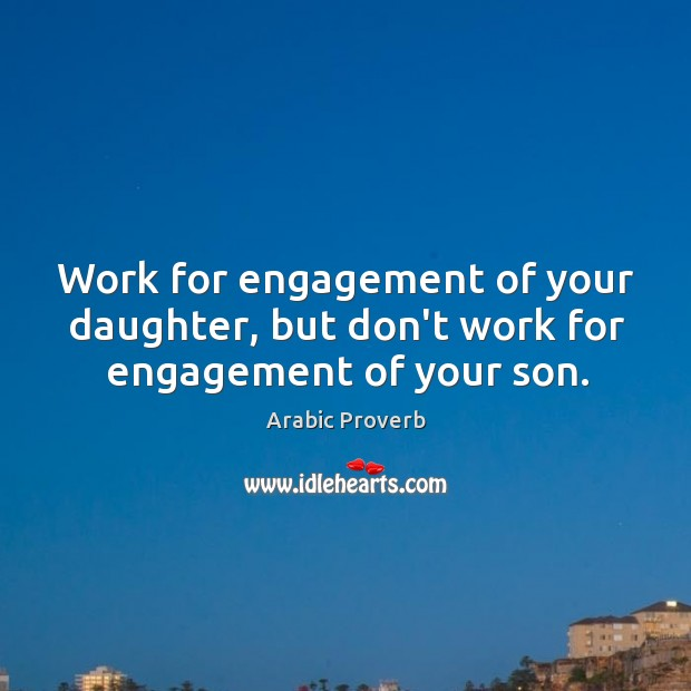 Work for engagement of your daughter, but don't work for engagement of your son. Arabic Proverbs Image