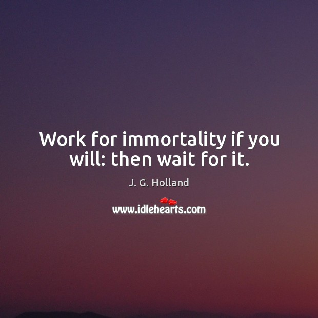 Work for immortality if you will: then wait for it. Image