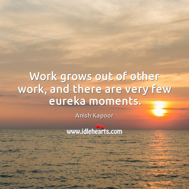 Work grows out of other work, and there are very few eureka moments. Image