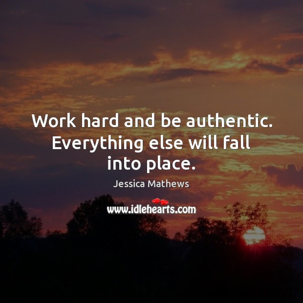 Work hard and be authentic. Everything else will fall into place. Image