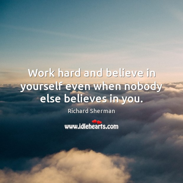 Work hard and believe in yourself even when nobody else believes in you. Believe in Yourself Quotes Image