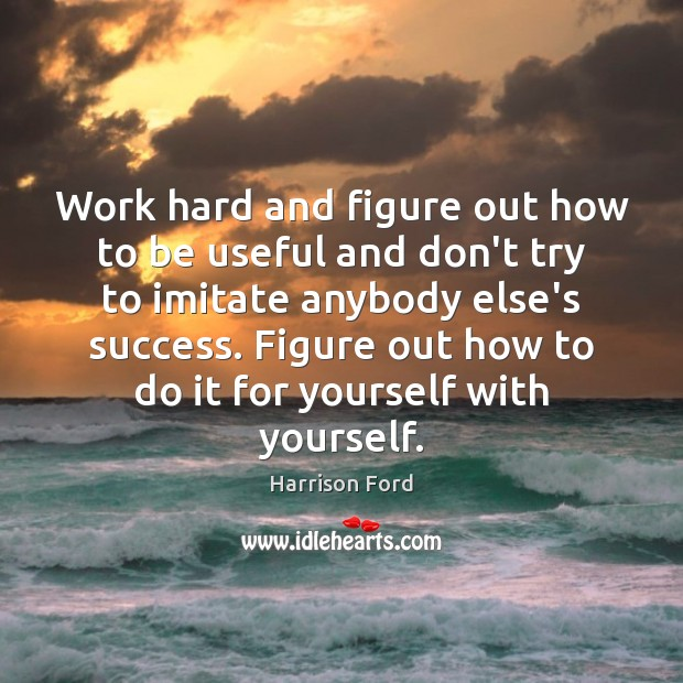 Image, Work hard and figure out how to be useful and don't try