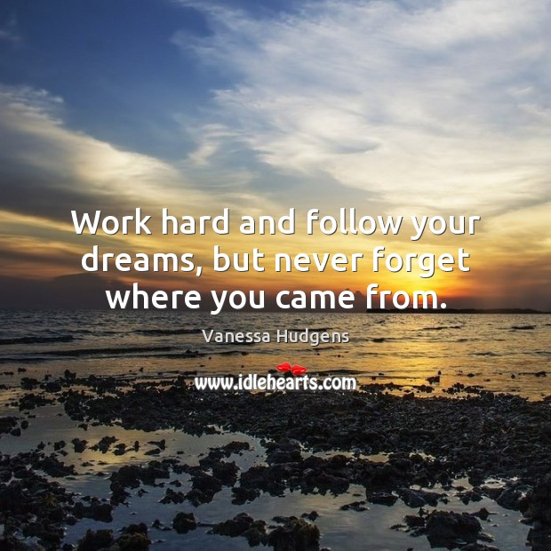 Work hard and follow your dreams, but never forget where you came from. Vanessa Hudgens Picture Quote