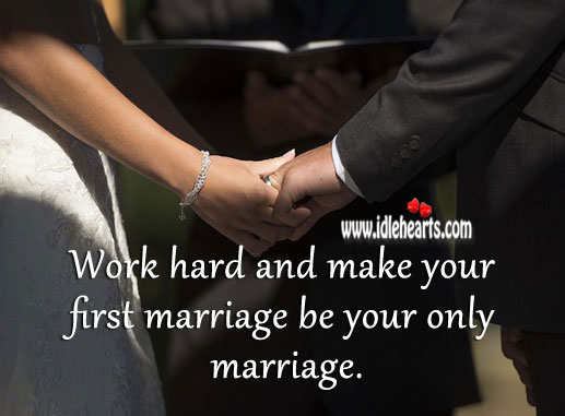 Work hard and make you first marriage be your only marriage. Image