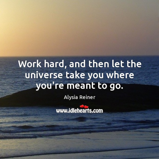 Image, Work hard, and then let the universe take you where you're meant to go.