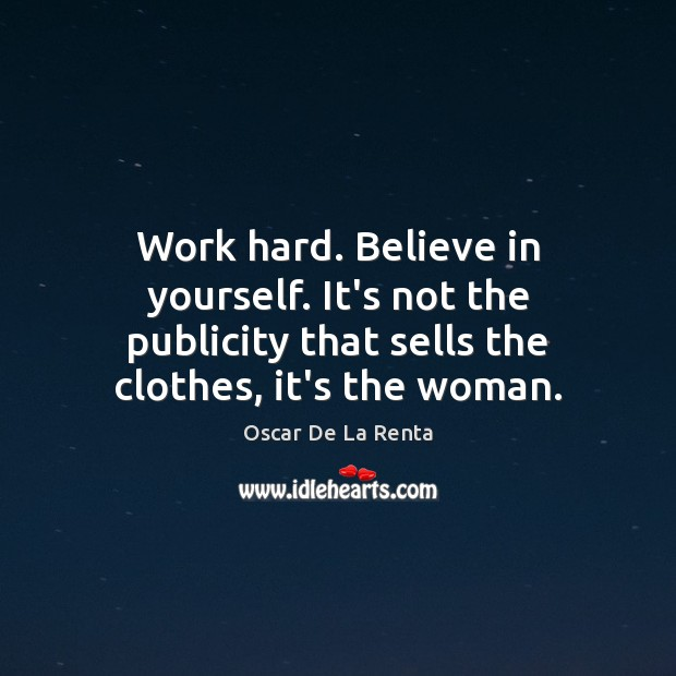 Work hard. Believe in yourself. It's not the publicity that sells the Oscar De La Renta Picture Quote
