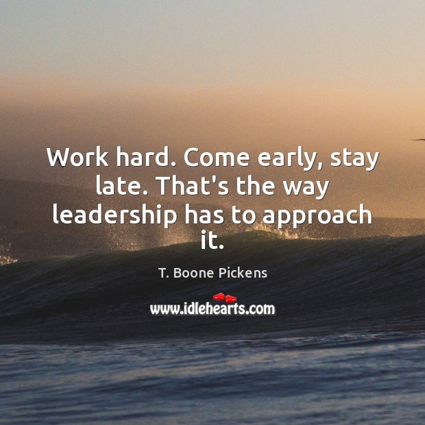 Work hard. Come early, stay late. That's the way leadership has to approach it. T. Boone Pickens Picture Quote