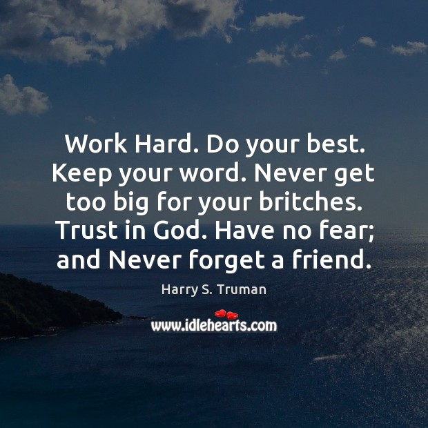 Work Hard. Do your best. Keep your word. Never get too big Harry S. Truman Picture Quote