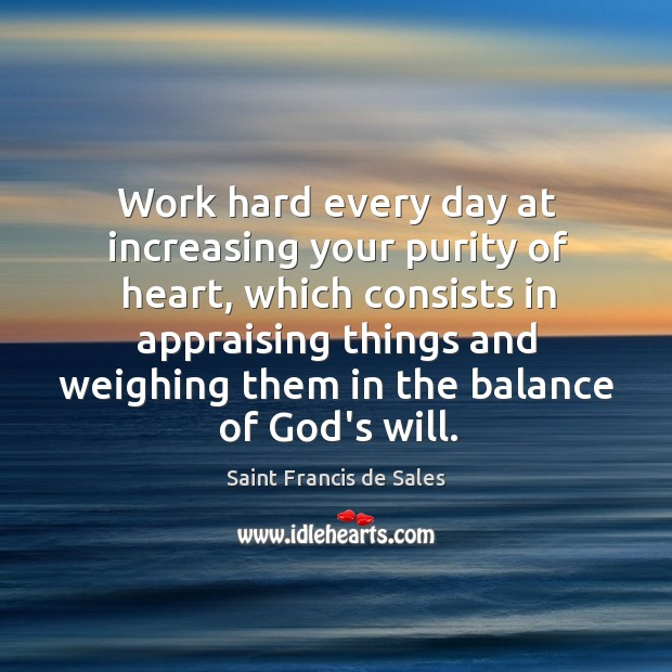 Work hard every day at increasing your purity of heart, which consists Image