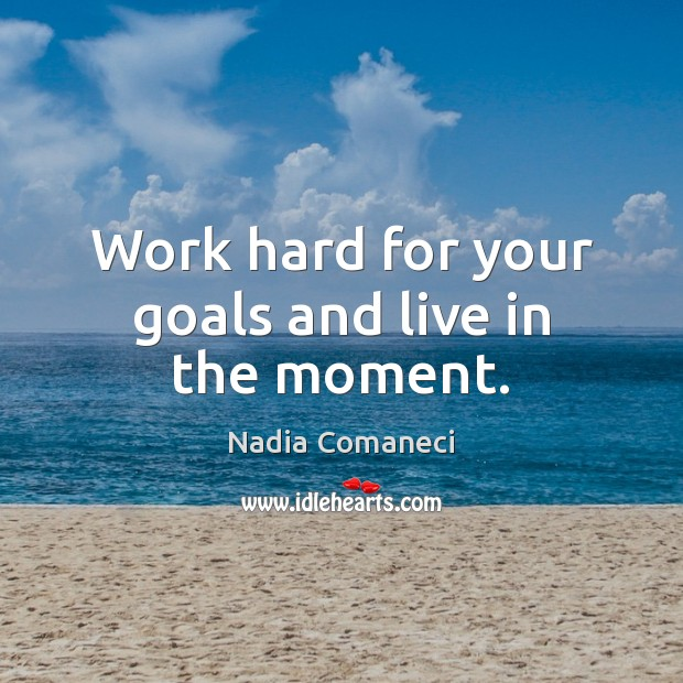 Work hard for your goals and live in the moment. Image