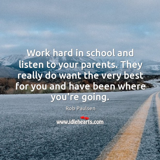 Work hard in school and listen to your parents. They really do Image