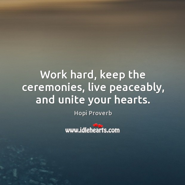 Work hard, keep the ceremonies, live peaceably, and unite your hearts. Hopi Proverbs Image