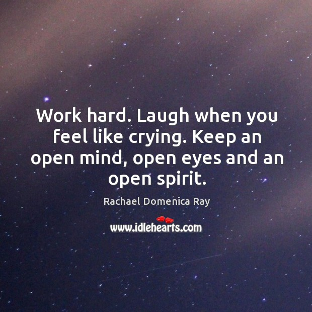 Work hard. Laugh when you feel like crying. Keep an open mind, open eyes and an open spirit. Rachael Domenica Ray Picture Quote