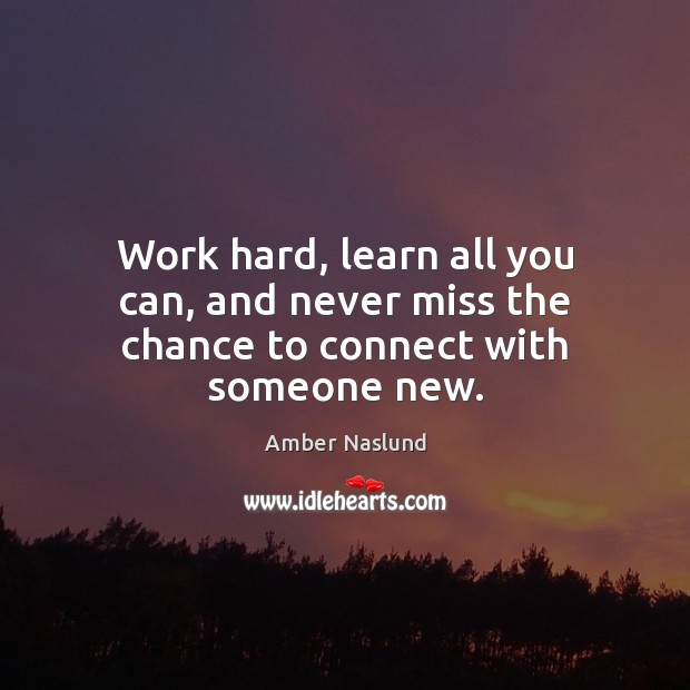 Image, Work hard, learn all you can, and never miss the chance to connect with someone new.