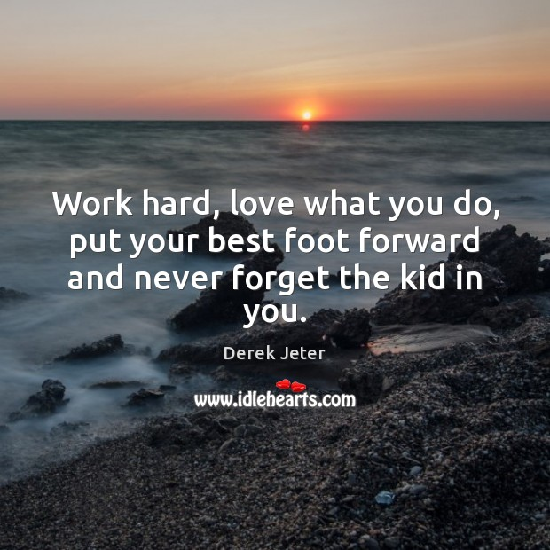 Work hard, love what you do, put your best foot forward and never forget the kid in you. Derek Jeter Picture Quote