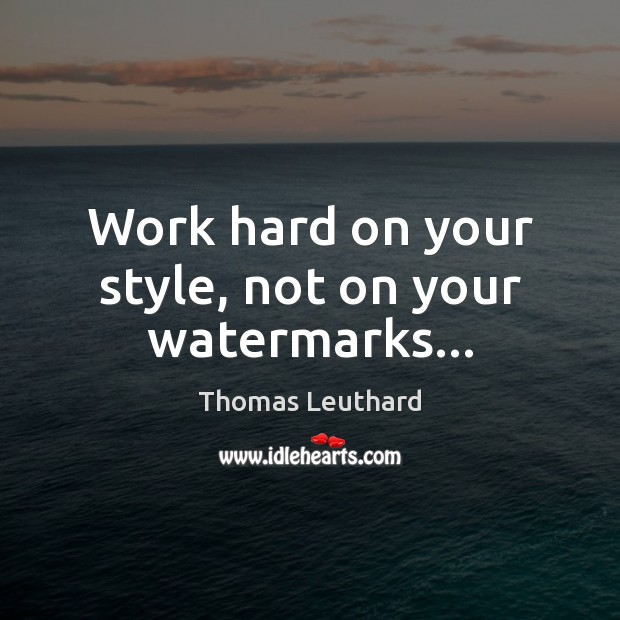 Work hard on your style, not on your watermarks… Image