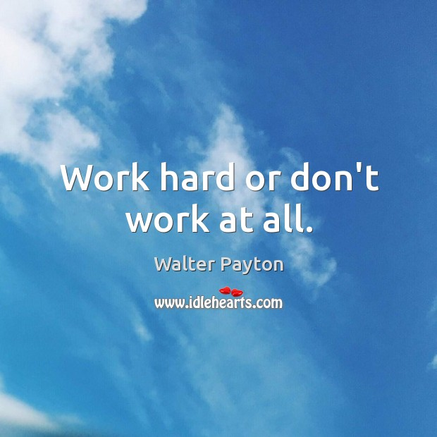 Work hard or don't work at all. Walter Payton Picture Quote