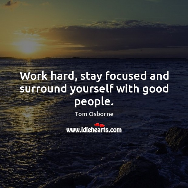 Work hard, stay focused and surround yourself with good people. Good People Quotes Image