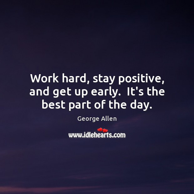 Work hard, stay positive, and get up early.  It's the best part of the day. Stay Positive Quotes Image