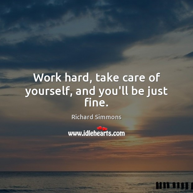 Work hard, take care of yourself, and you'll be just fine. Richard Simmons Picture Quote