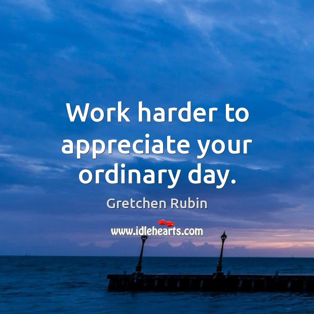 Work harder to appreciate your ordinary day. Image