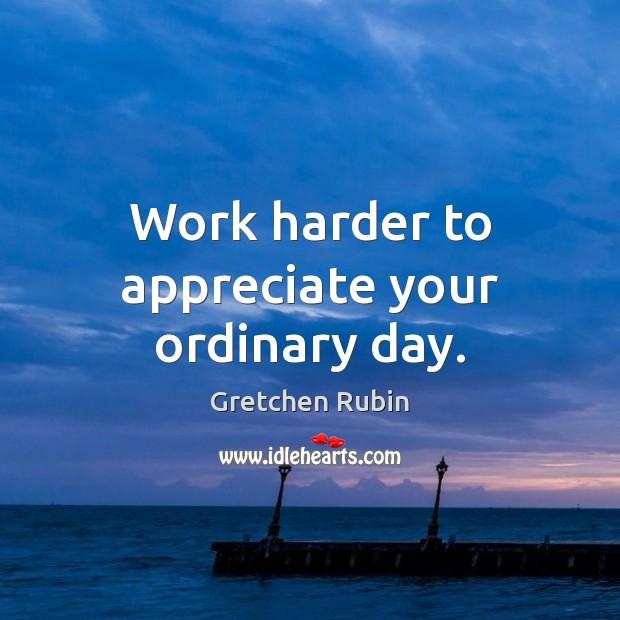Work harder to appreciate your ordinary day. Gretchen Rubin Picture Quote