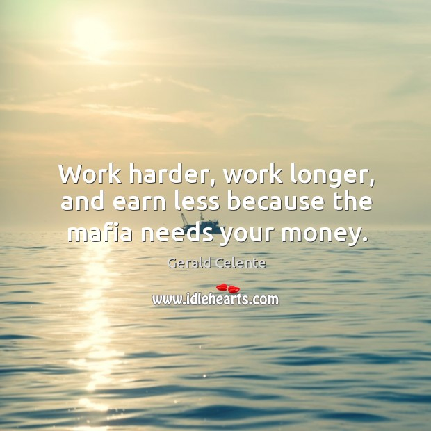 Work harder, work longer, and earn less because the mafia needs your money. Image