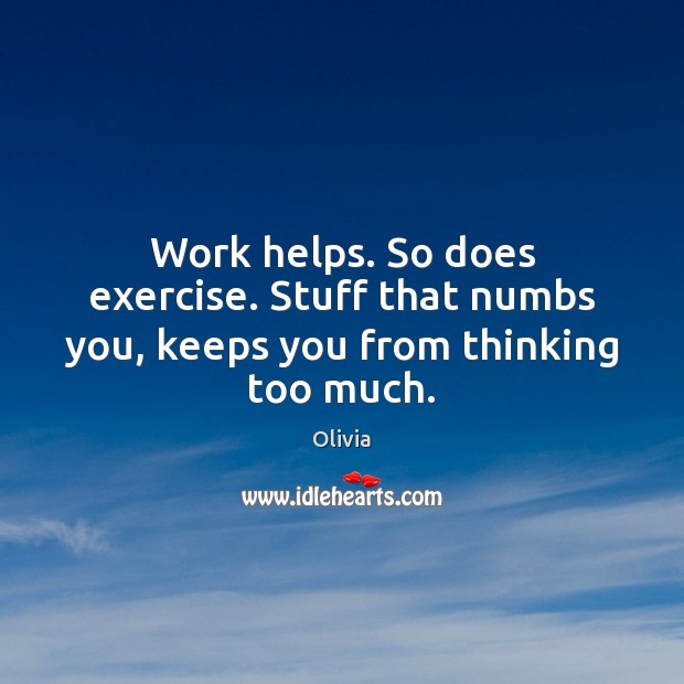 Image, Work helps. So does exercise. Stuff that numbs you, keeps you from thinking too much.
