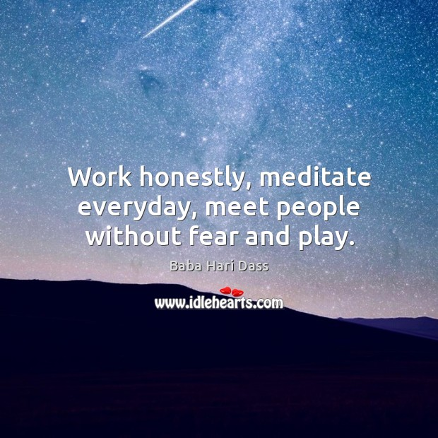 Image, Work honestly, meditate everyday, meet people without fear and play.