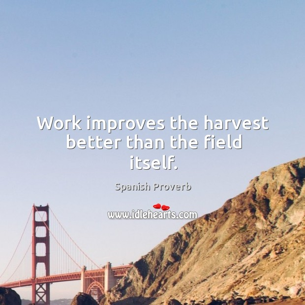 Work improves the harvest better than the field itself. Image