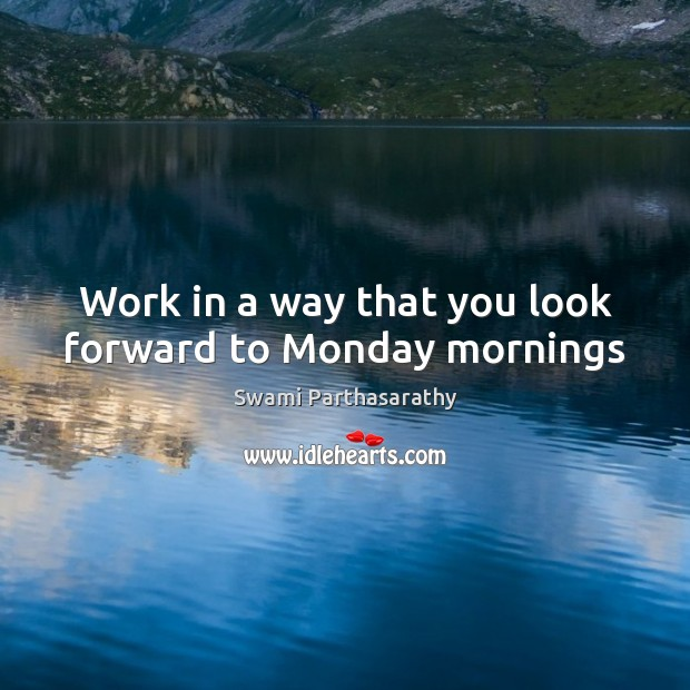 Work in a way that you look forward to Monday mornings Image