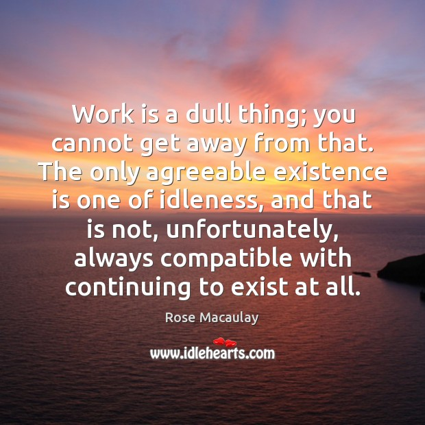 Work is a dull thing; you cannot get away from that. The Image