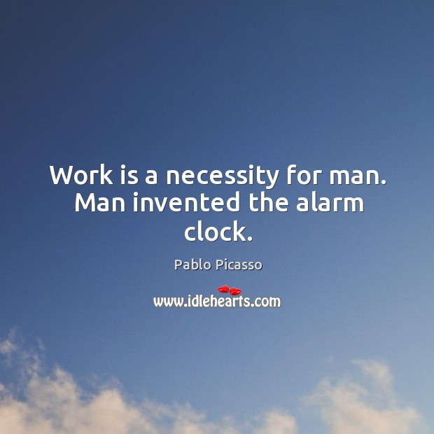 Image, Work is a necessity for man. Man invented the alarm clock.