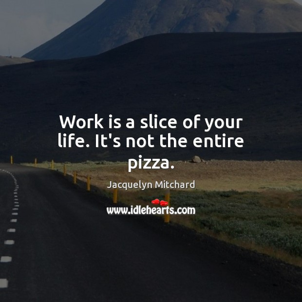 Work is a slice of your life. It's not the entire pizza. Jacquelyn Mitchard Picture Quote