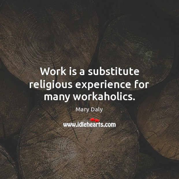 Work is a substitute religious experience for many workaholics. Mary Daly Picture Quote