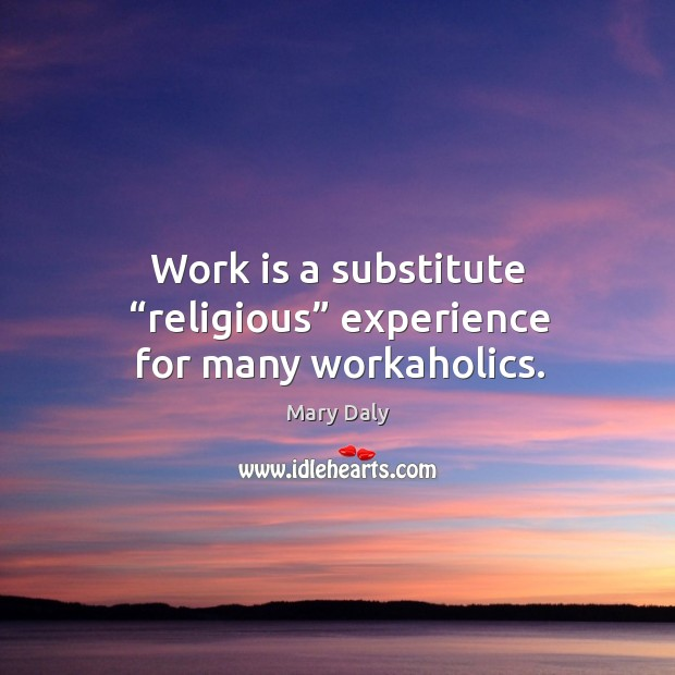 "Work is a substitute ""religious"" experience for many workaholics. Mary Daly Picture Quote"