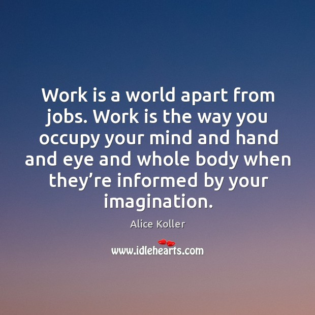 Image, Work is a world apart from jobs. Work is the way you occupy your mind and hand and