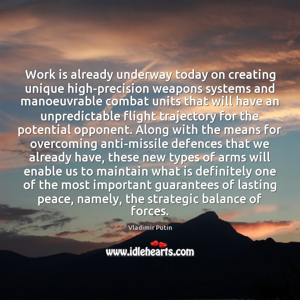 Work is already underway today on creating unique high-precision weapons systems and Vladimir Putin Picture Quote