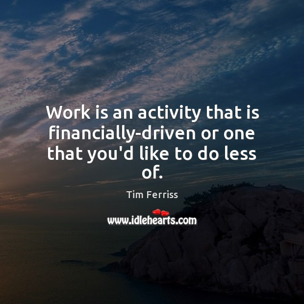 Work is an activity that is financially-driven or one that you'd like to do less of. Work Quotes Image