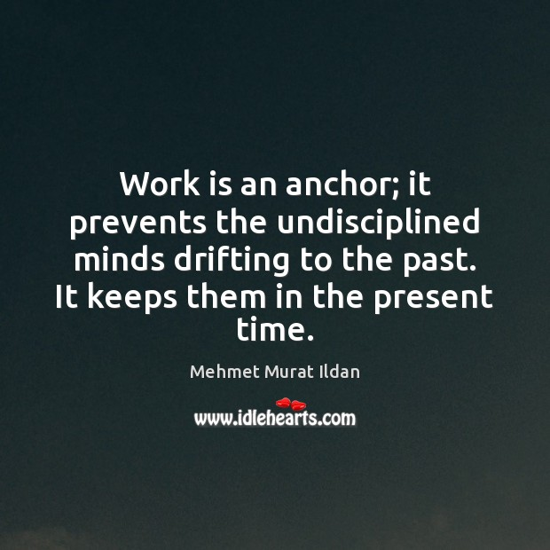 Image, Work is an anchor; it prevents the undisciplined minds drifting to the