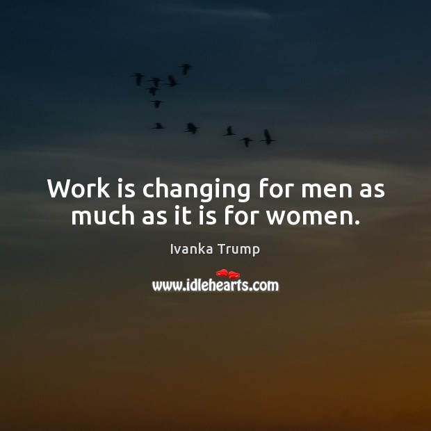 Work is changing for men as much as it is for women. Image