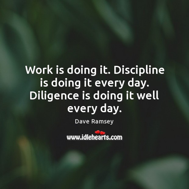 Work is doing it. Discipline is doing it every day. Diligence is doing it well every day. Dave Ramsey Picture Quote