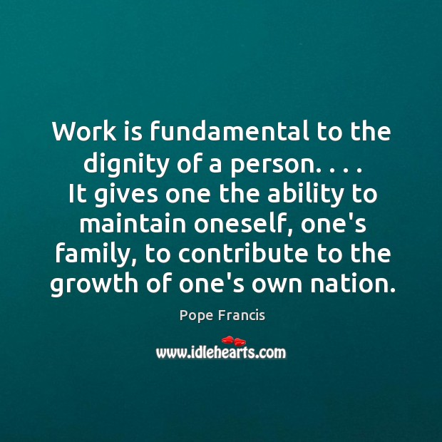 Work is fundamental to the dignity of a person. . . . It gives one Image