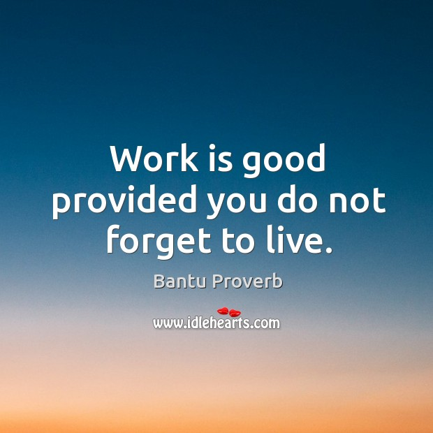 Work is good provided you do not forget to live. Bantu Proverbs Image