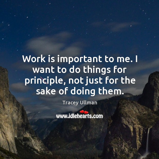 Image, Work is important to me. I want to do things for principle, not just for the sake of doing them.